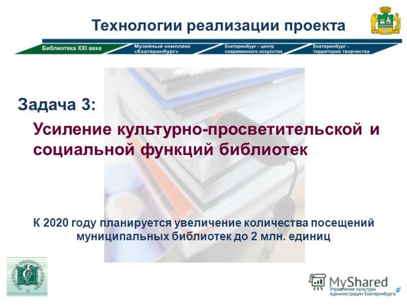 Задача 3: Усиление культурно-просветительской и социальной функций библиотек Технологии реализации проекта К 2020 году планируется увеличение количества посещений муниципальных библиотек до 2 млн. единиц