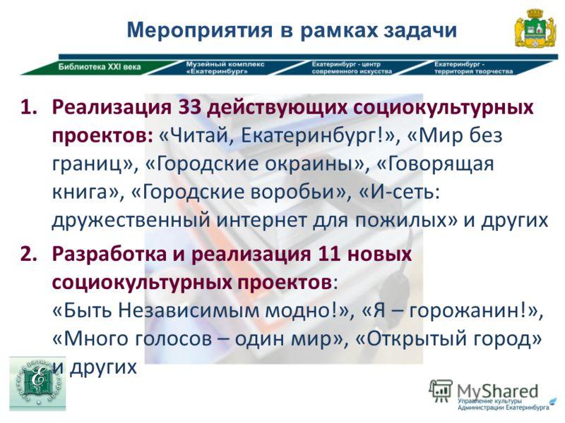 Мероприятия в рамках задачи 1. Реализация 33 действующих социокультурных проектов: «Читай, Екатеринбург!», «Мир без границ», «Городские окраины», «Говорящая книга», «Городские воробьи», «И-сеть: дружественный интернет для пожилых» и других 2. Разрабо