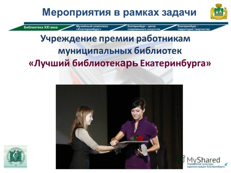 Мероприятия в рамках задачи Учреждение премии работникам муниципальных библиотек «Лучший библиотекарь Екатеринбурга»