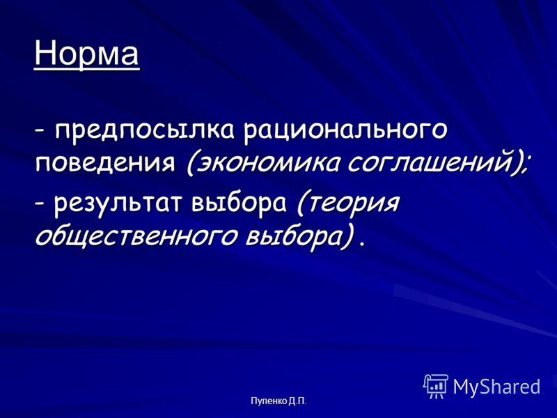 Пупенко Д.П. Норма - предпосылка рационального поведения (экономика соглашений); - результат выбора (теория общественного выбора).