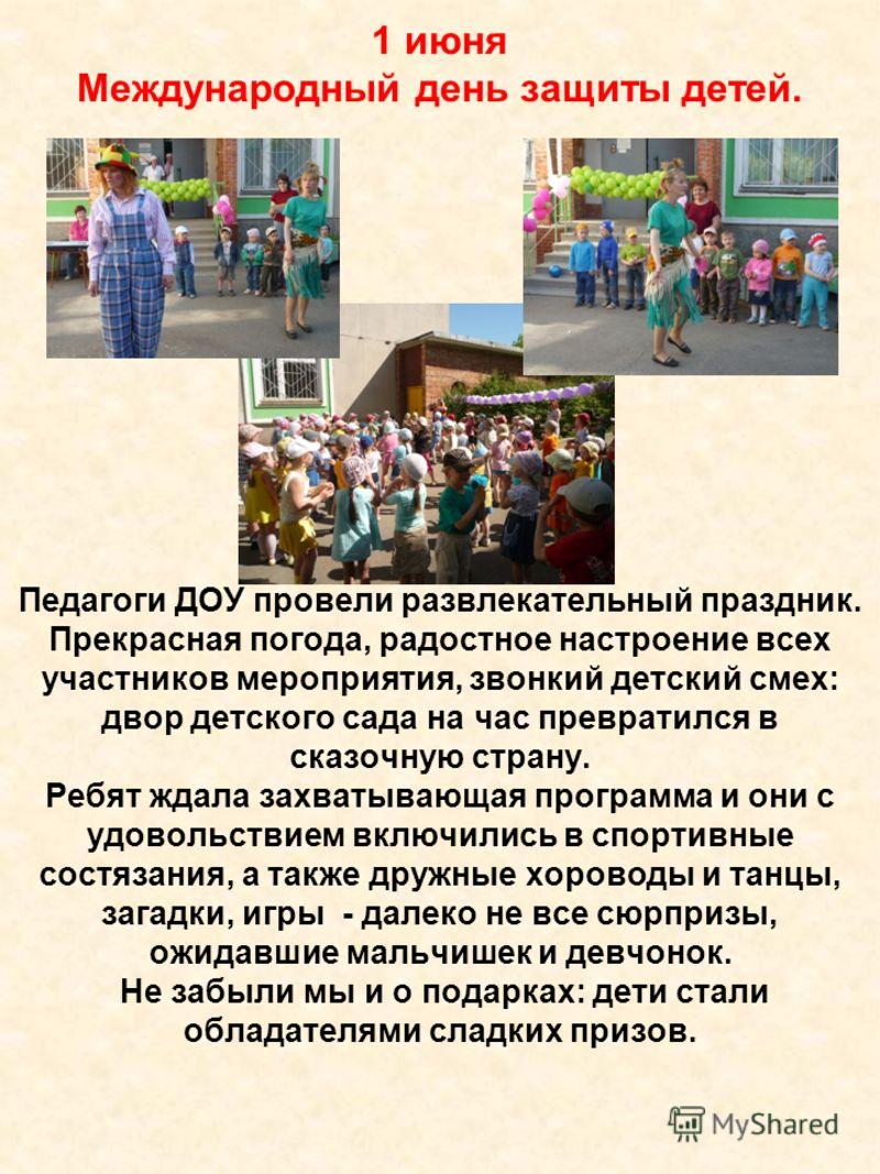 1 июня Международный день защиты детей. Педагоги ДОУ провели развлекательный праздник. Прекрасная погода, радостное настроение всех участников мероприятия, звонкий детский смех: двор детского сада на час превратился в сказочную страну. Ребят ждала за