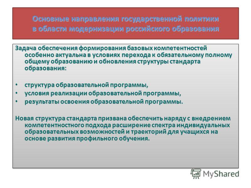 Основные направления государственной политики в области модернизации российского образования Задача обеспечения формирования базовых компетентностей особенно актуальна в условиях перехода к обязательному полному общему образованию и обновления структ