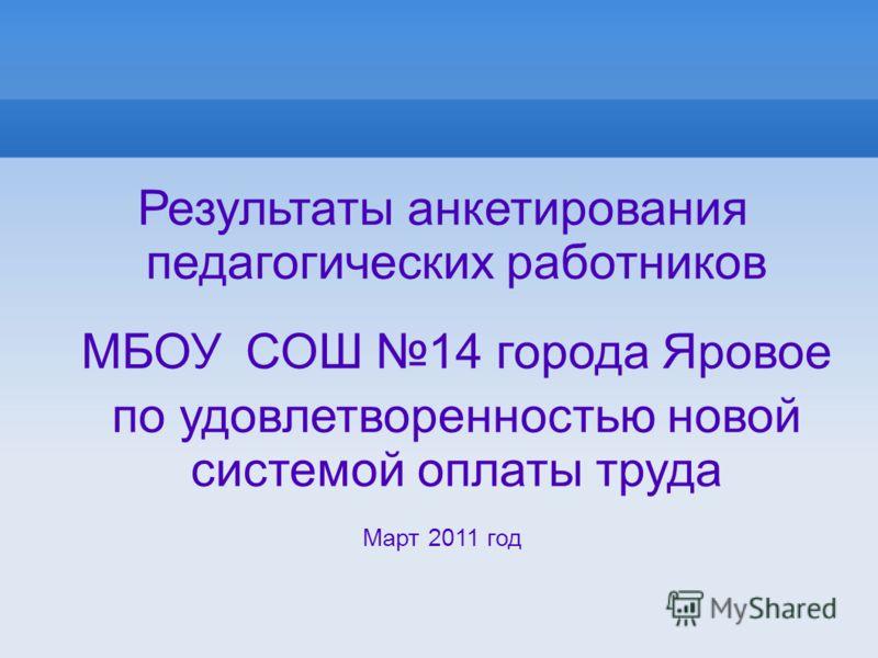 Результаты анкетирования педагогических работников МБОУ СОШ 14 города Яровое по удовлетворенностью новой системой оплаты труда Март 2011 год