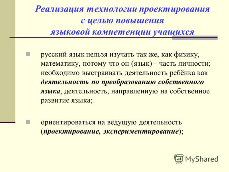 Реализация технологии проектирования с целью повышения языковой компетенции учащихся русский язык нельзя изучать так же, как физику, математику, потому что он (язык) – часть личности; необходимо выстраивать деятельность ребёнка как деятельность по пр