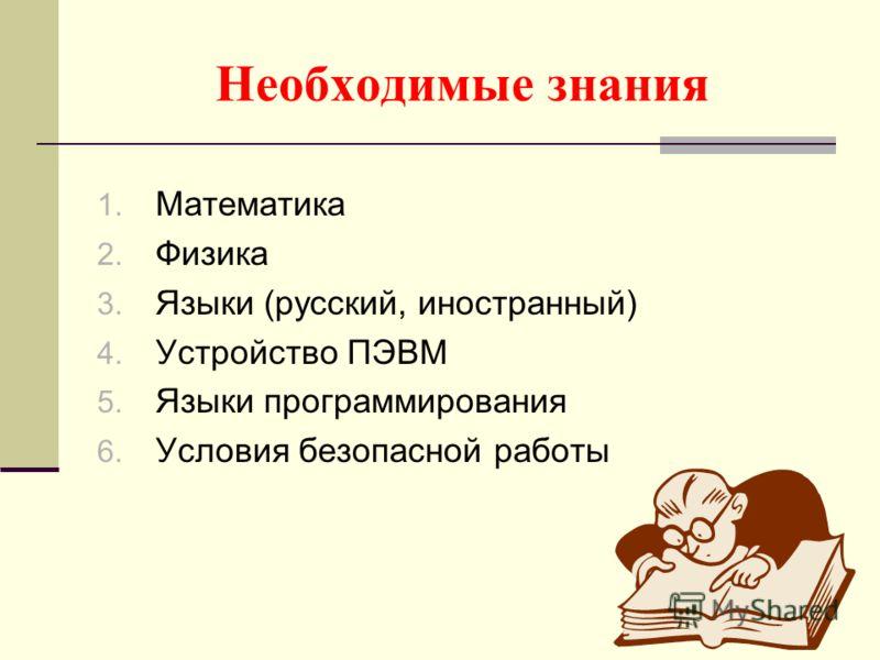 Необходимые знания 1. Математика 2. Физика 3. Языки (русский, иностранный) 4. Устройство ПЭВМ 5. Языки программирования 6. Условия безопасной работы