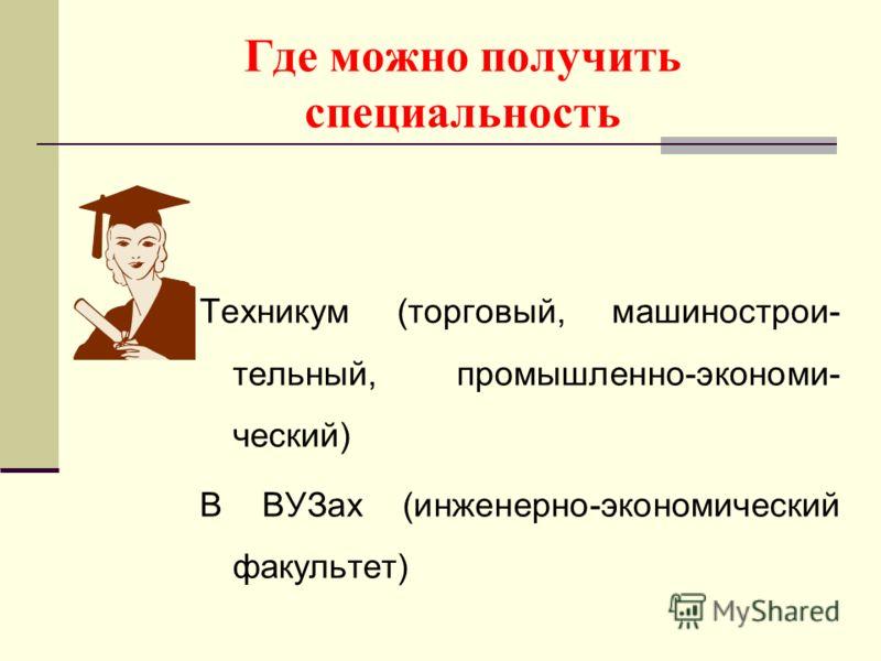 Где можно получить специальность Техникум (торговый, машинострои- тельный, промышленно-экономи- ческий) В ВУЗах (инженерно-экономический факультет)