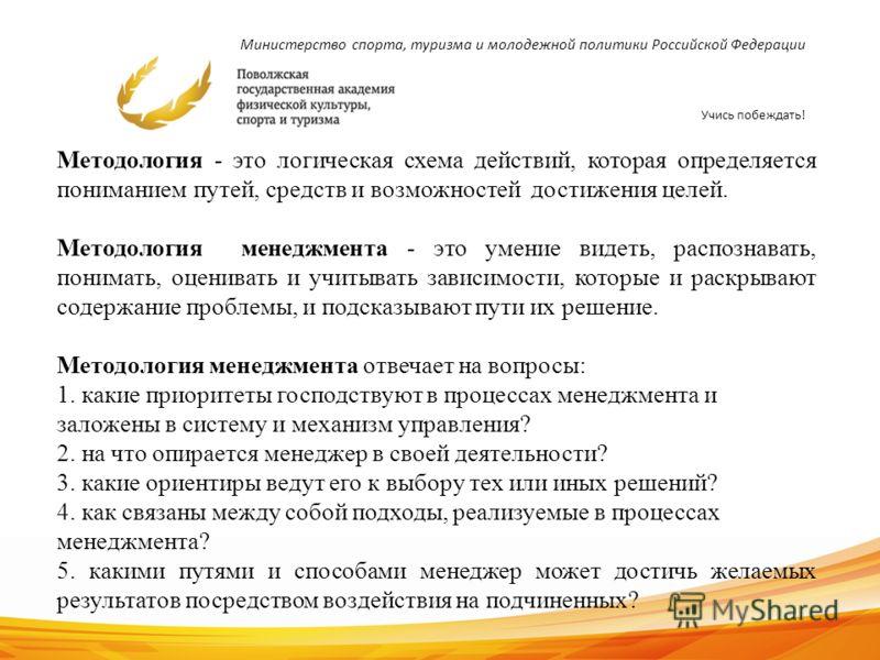 Министерство спорта, туризма и молодежной политики Российской Федерации Учись побеждать! 7 Методология - это логическая схема действий, которая определяется пониманием путей, средств и возможностей достижения целей. Методология менеджмента - это умен