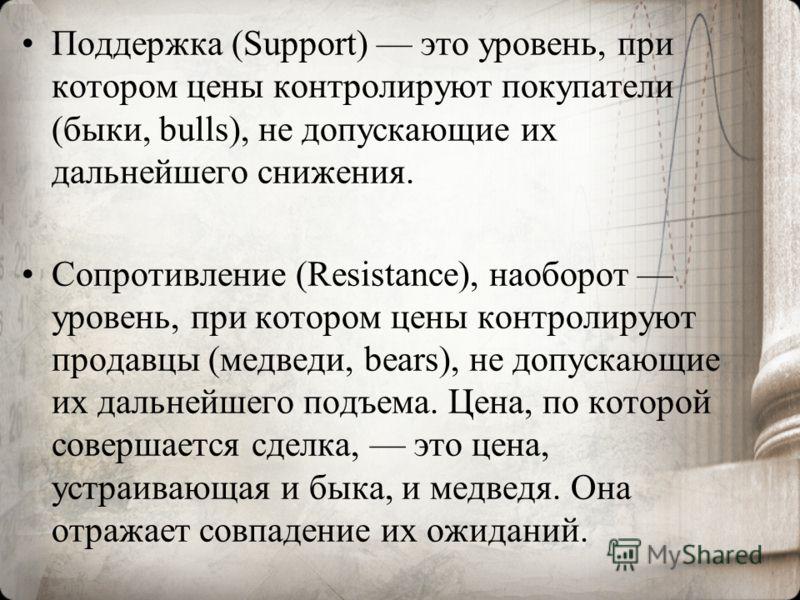 Поддержка (Support) это уровень, при котором цены контролируют покупатели (быки, bulls), не допускающие их дальнейшего снижения. Сопротивление (Resistance), наоборот уровень, при котором цены контролируют продавцы (медведи, bears), не допускающие их