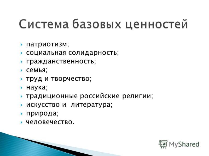 патриотизм; социальная солидарность; гражданственность; семья; труд и творчество; наука; традиционные российские религии; искусство и литература; природа; человечество.