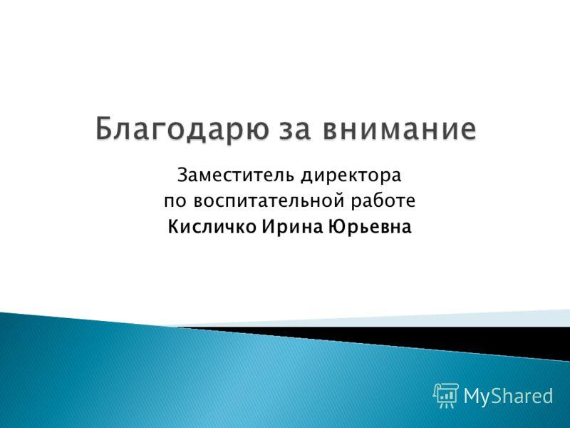 Заместитель директора по воспитательной работе Кисличко Ирина Юрьевна