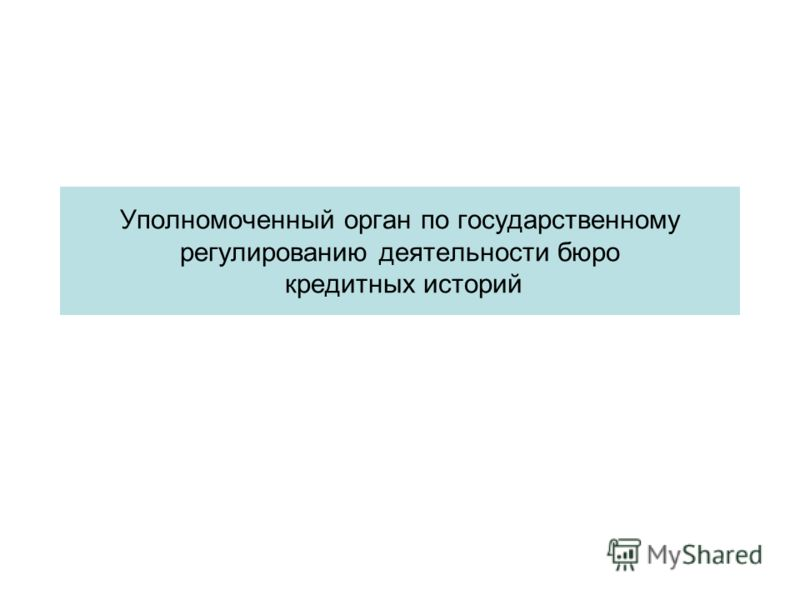 Уполномоченный орган по государственному регулированию деятельности бюро кредитных историй