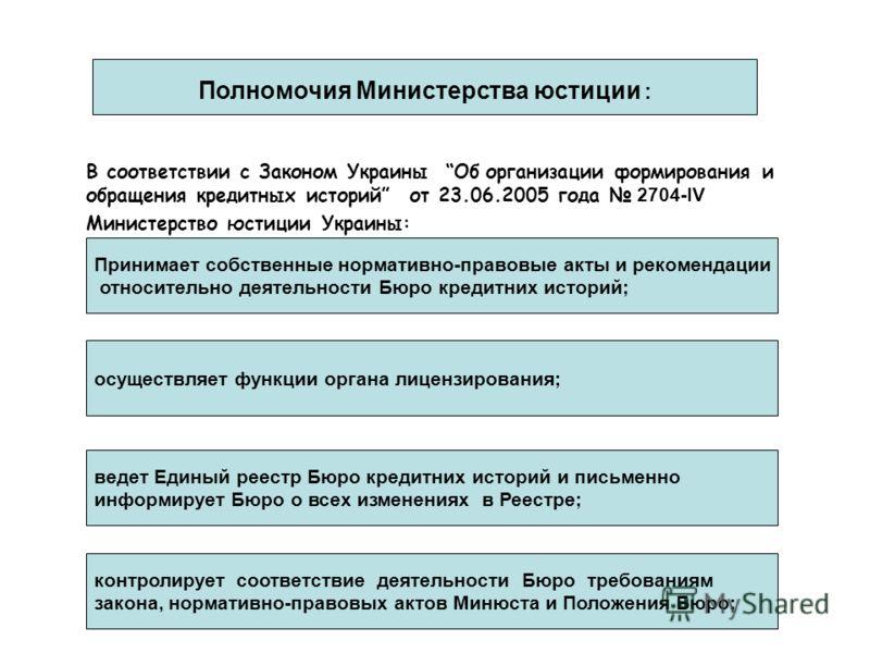 В соответствии с Законом Украины Об организации формирования и обращения кредитных историй от 23.06.2005 года 2704-IV Министерство юстиции Украины: Полномочия Министерства юстиции : Принимает собственные нормативно-правовые акты и рекомендации относи
