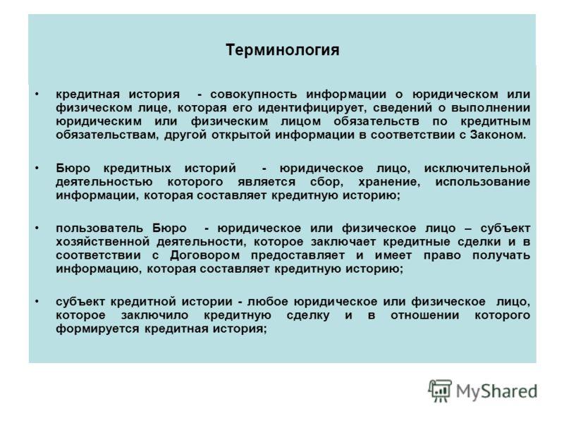 Терминология кредитная история - совокупность информации о юридическом или физическом лице, которая его идентифицирует, сведений о выполнении юридическим или физическим лицом обязательств по кредитным обязательствам, другой открытой информации в соот