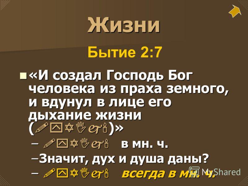 Жизни «И создал Господь Бог человека из праха земного, и вдунул в лице его дыхание жизни ( !yYIj' )» «И создал Господь Бог человека из праха земного, и вдунул в лице его дыхание жизни ( !yYIj' )» – !yYIj' в мн. ч. –Значит, дух и душа даны? – !yYIj' в