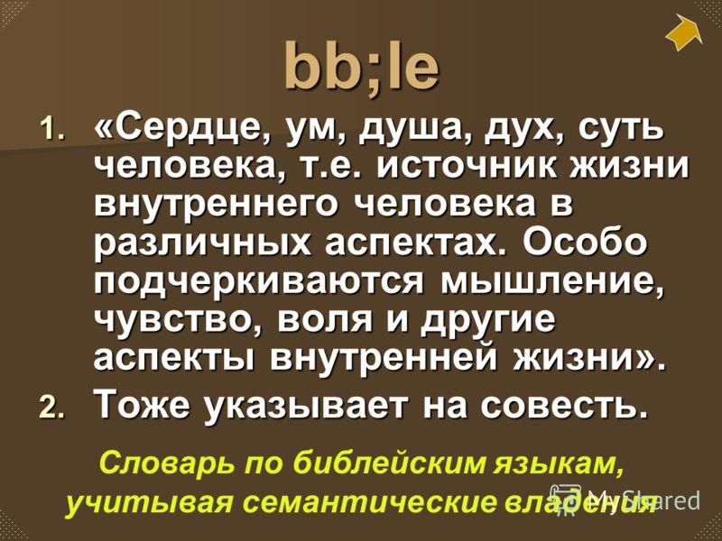 bb;le 1. «Сердце, ум, душа, дух, суть человека, т.е. источник жизни внутреннего человека в различных аспектах. Особо подчеркиваются мышление, чувство, воля и другие аспекты внутренней жизни». 2. Тоже указывает на совесть. Словарь по библейским языкам