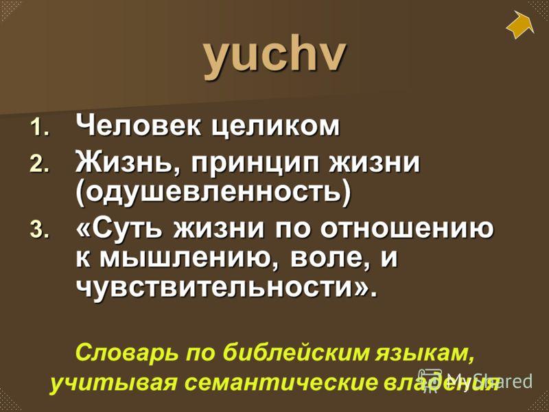 yuchv 1. Человек целиком 2. Жизнь, принцип жизни (одушевленность) 3. «Суть жизни по отношению к мышлению, воле, и чувствительности». Словарь по библейским языкам, учитывая семантические владения