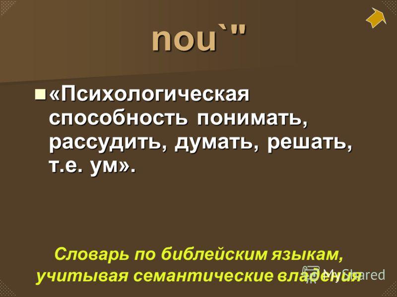 nou` «Психологическая способность понимать, рассудить, думать, решать, т.е. ум». «Психологическая способность понимать, рассудить, думать, решать, т.е. ум». Словарь по библейским языкам, учитывая семантические владения