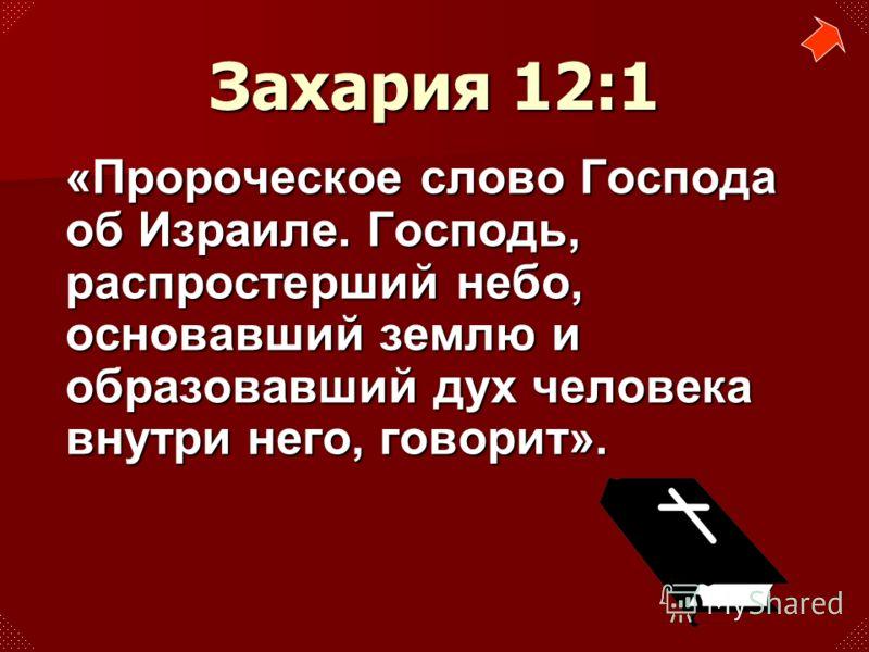 «Пророческое слово Господа об Израиле. Господь, распростерший небо, основавший землю и образовавший дух человека внутри него, говорит». Захария 12:1