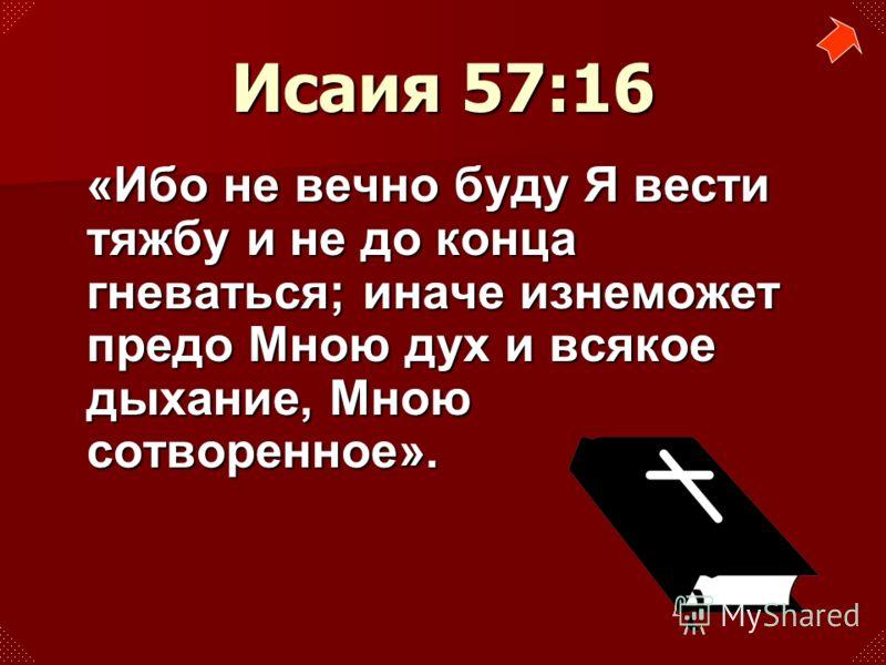 «Ибо не вечно буду Я вести тяжбу и не до конца гневаться; иначе изнеможет предо Мною дух и всякое дыхание, Мною сотворенное». Исаия 57:16