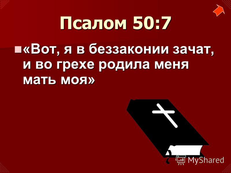 «Вот, я в беззаконии зачат, и во грехе родила меня мать моя» «Вот, я в беззаконии зачат, и во грехе родила меня мать моя» Псалом 50:7