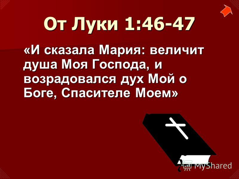 «И сказала Мария: величит душа Моя Господа, и возрадовался дух Мой о Боге, Спасителе Моем» От Луки 1:46-47