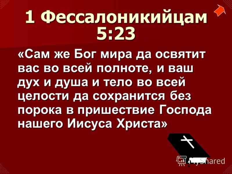 «Сам же Бог мира да освятит вас во всей полноте, и ваш дух и душа и тело во всей целости да сохранится без порока в пришествие Господа нашего Иисуса Христа» 1 Фессалоникийцам 5:23