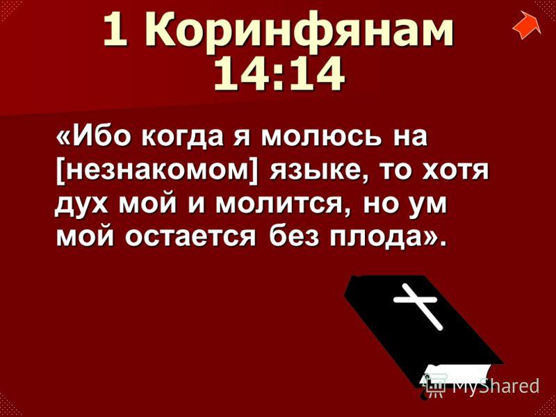 «Ибо когда я молюсь на [незнакомом] языке, то хотя дух мой и молится, но ум мой остается без плода». 1 Коринфянам 14:14