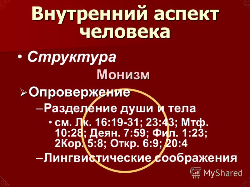 Структура Опровержение Опровержение –Разделение души и тела см. Лк. 16:19-31; 23:43; Мтф. 10:28; Деян. 7:59; Фил. 1:23; 2Кор. 5:8; Откр. 6:9; 20:4 –Лингвистические соображения Внутренний аспект человека Монизм