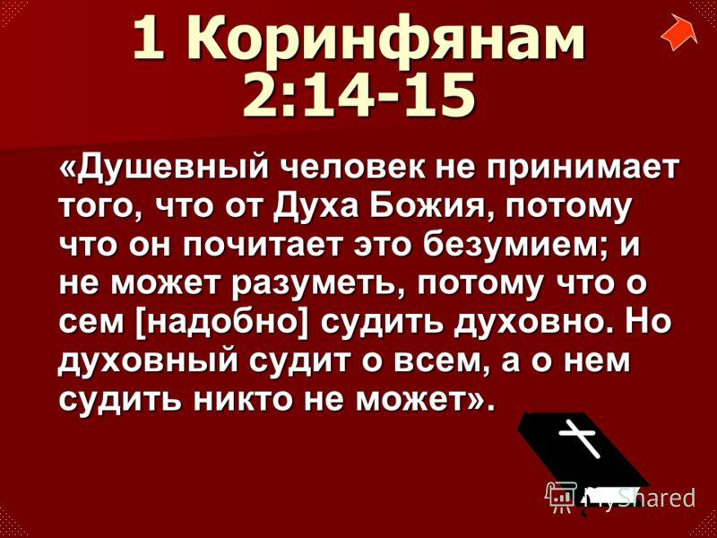 «Душевный человек не принимает того, что от Духа Божия, потому что он почитает это безумием; и не может разуметь, потому что о сем [надобно] судить духовно. Но духовный судит о всем, а о нем судить никто не может». 1 Коринфянам 2:14-15