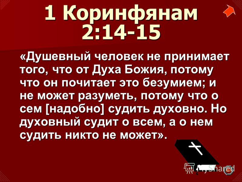 «Душевный человек не принимает того, что от Духа Божия, потому что он почитает это безумием; и не может разуметь, потому что о сем [надобно] судить духовно. Но духовный судит о всем, а о нем судить никто не может».