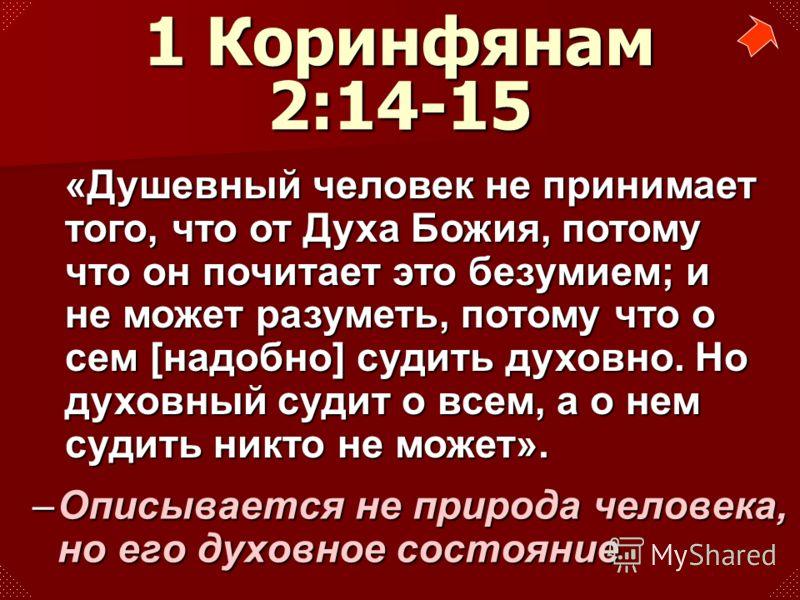 –Описывается не природа человека, но его духовное состояние 1 Коринфянам 2:14-15 «Душевный человек не принимает того, что от Духа Божия, потому что он почитает это безумием; и не может разуметь, потому что о сем [надобно] судить духовно. Но духовный