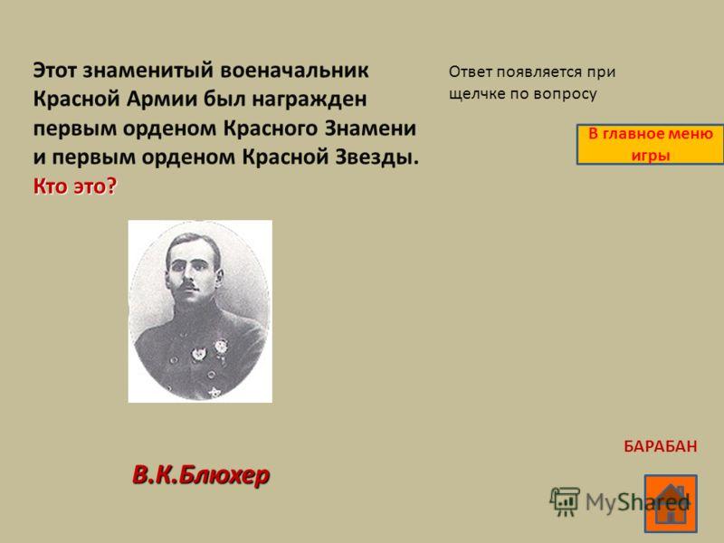 Кто это? Этот знаменитый военачальник Красной Армии был награжден первым орденом Красного Знамени и первым орденом Красной Звезды. Кто это? В.К.Блюхер Ответ появляется при щелчке по вопросу В главное меню игры БАРАБАН