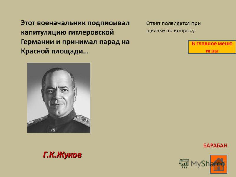 Этот военачальник подписывал капитуляцию гитлеровской Германии и принимал парад на Красной площади… Г.К.Жуков Ответ появляется при щелчке по вопросу В главное меню игры БАРАБАН