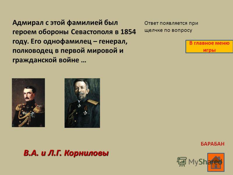 Адмирал с этой фамилией был героем обороны Севастополя в 1854 году. Его однофамилец – генерал, полководец в первой мировой и гражданской войне … В.А. и Л.Г. Корниловы Ответ появляется при щелчке по вопросу В главное меню игры БАРАБАН