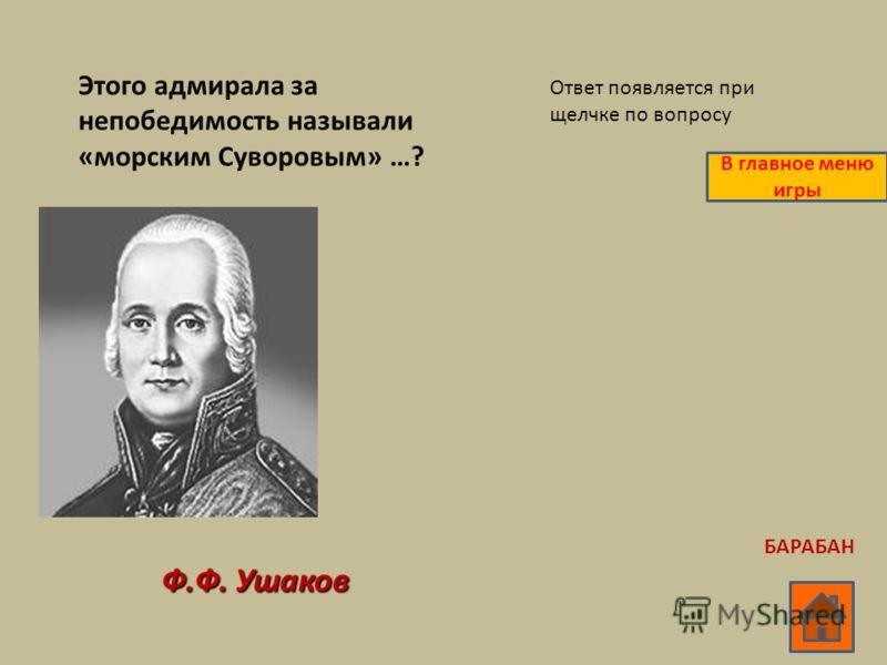 Этого адмирала за непобедимость называли «морским Суворовым» …? Ф.Ф. Ушаков Ответ появляется при щелчке по вопросу В главное меню игры БАРАБАН
