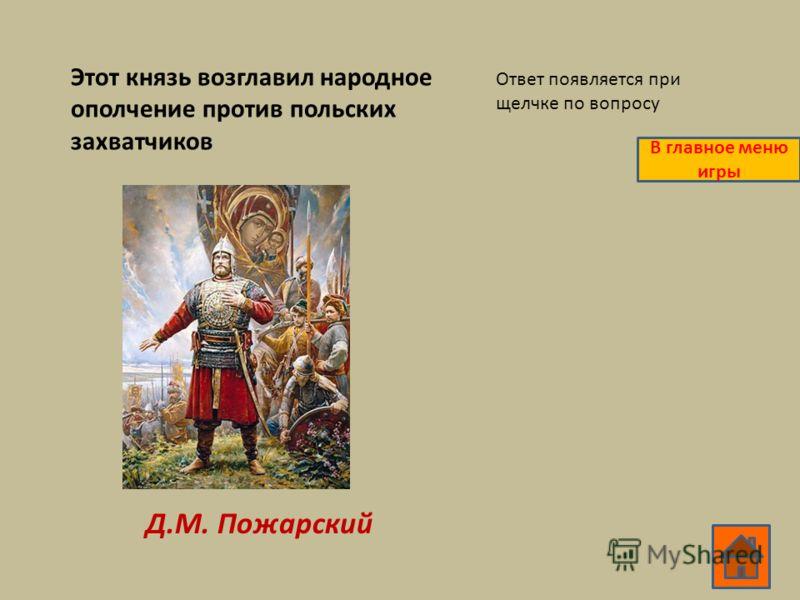 Этот князь возглавил народное ополчение против польских захватчиков Д.М. Пожарский Ответ появляется при щелчке по вопросу В главное меню игры