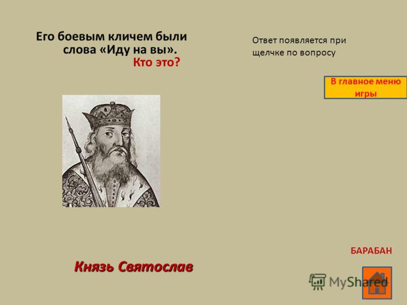 Его боевым кличем были слова «Иду на вы». Кто это? Князь Святослав Ответ появляется при щелчке по вопросу В главное меню игры БАРАБАН
