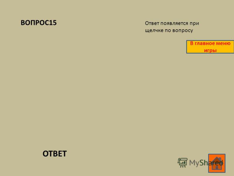 ВОПРОС15 ОТВЕТ Ответ появляется при щелчке по вопросу В главное меню игры