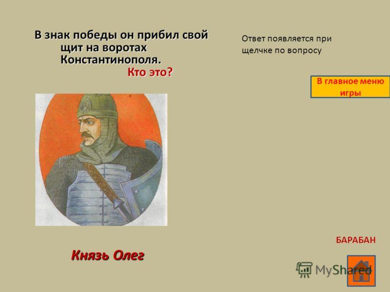 В знак победы он прибил свой щит на воротах Константинополя. Кто это? Кто это? Князь Олег Ответ появляется при щелчке по вопросу В главное меню игры БАРАБАН