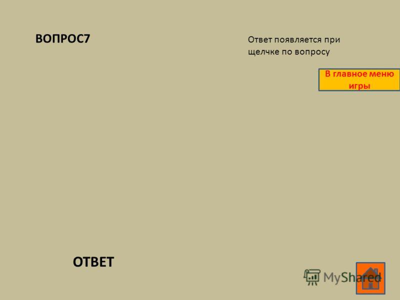 ВОПРОС7 ОТВЕТ Ответ появляется при щелчке по вопросу В главное меню игры