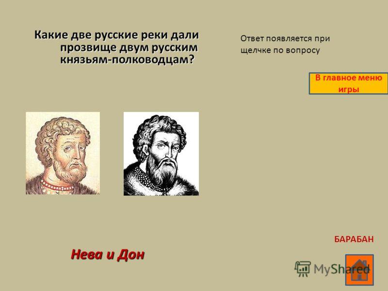 Какие две русские реки дали прозвище двум русским князьям-полководцам? Нева и Дон Ответ появляется при щелчке по вопросу В главное меню игры БАРАБАН