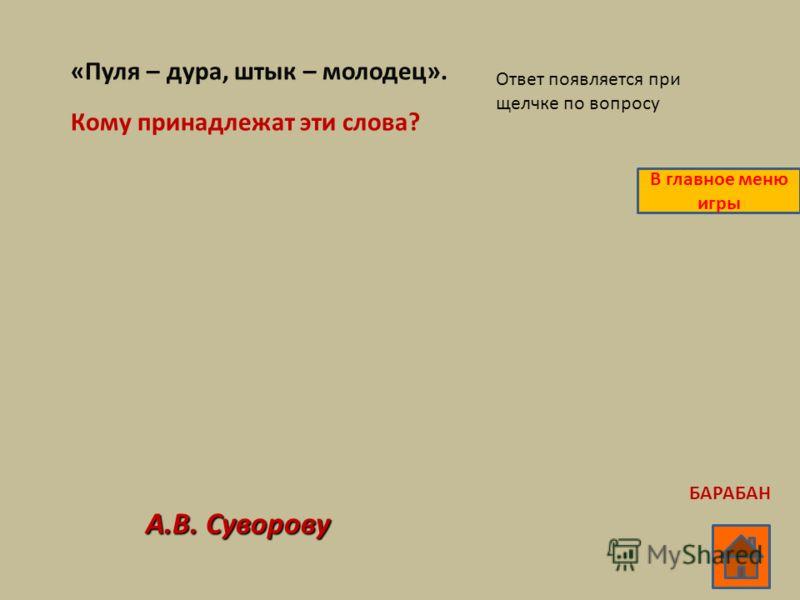 «Пуля – дура, штык – молодец». Кому принадлежат эти слова? А.В. Суворову Ответ появляется при щелчке по вопросу В главное меню игры БАРАБАН