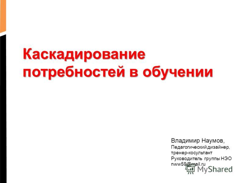 Каскадирование потребностей в обучении Владимир Наумов, Педагогический дизайнер, тренер-косультант Руководитель группы НЭО nww59@mail.ru
