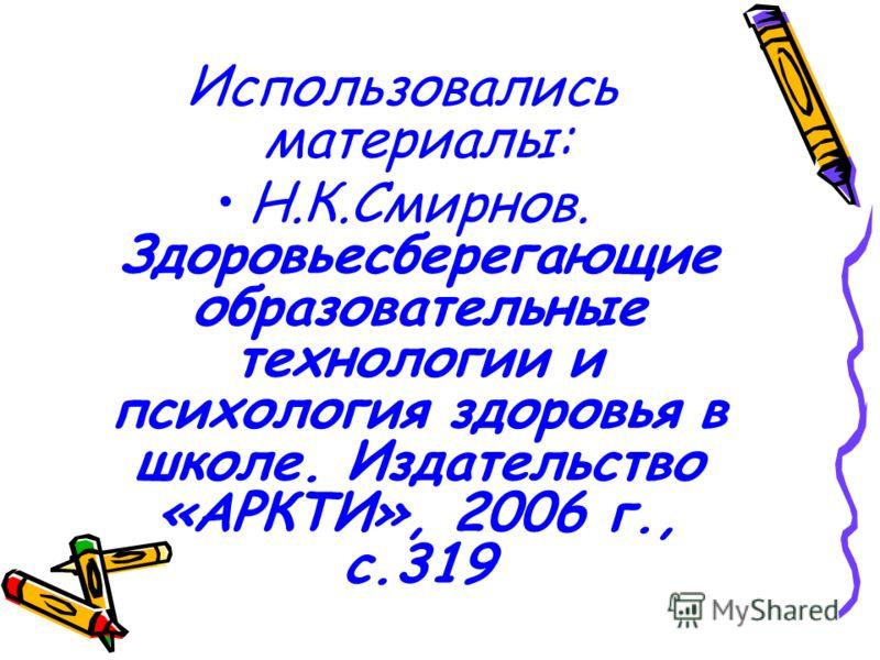 Использовались материалы: Н.К.Смирнов. Здоровьесберегающие образовательные технологии и психология здоровья в школе. Издательство «АРКТИ», 2006 г., с.319