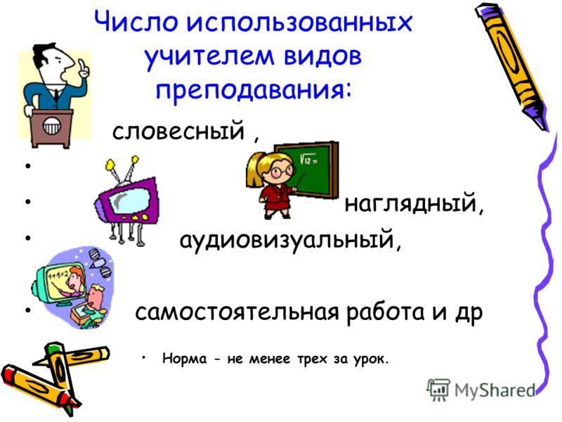 Число использованных учителем видов преподавания: словесный, наглядный, аудиовизуальный, самостоятельная работа и др Норма - не менее трех за урок.