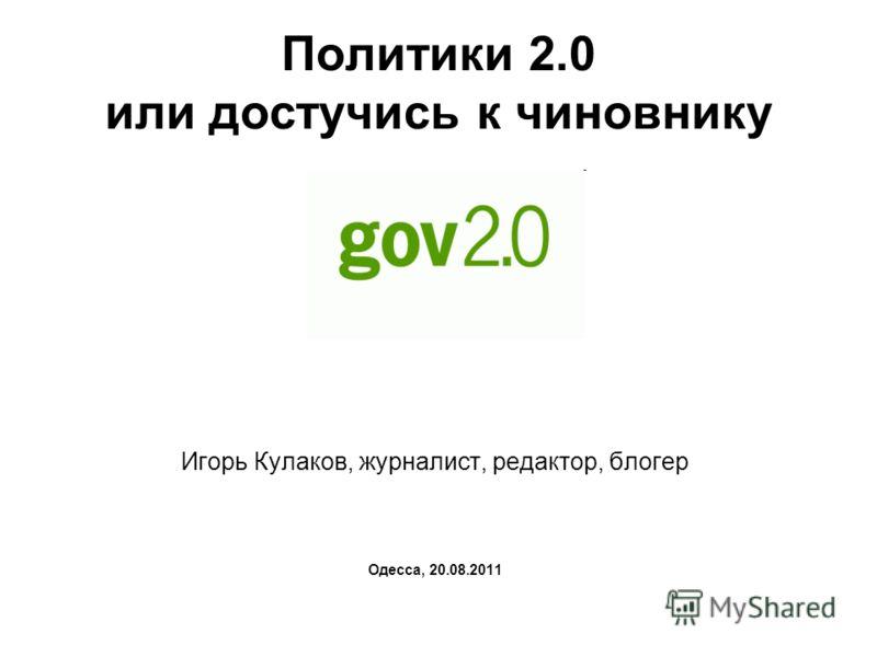 Политики 2.0 или достучись к чиновнику Игорь Кулаков, журналист, редактор, блогер Одесса, 20.08.2011