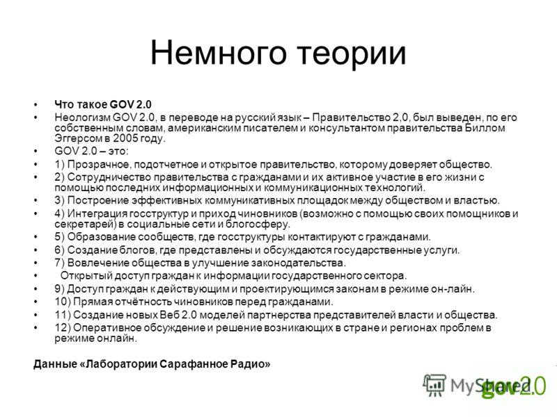 Немного теории Что такое GOV 2.0 Неологизм GOV 2.0, в переводе на русский язык – Правительство 2,0, был выведен, по его собственным словам, американским писателем и консультантом правительства Биллом Эггерсом в 2005 году. GOV 2.0 – это: 1) Прозрачное
