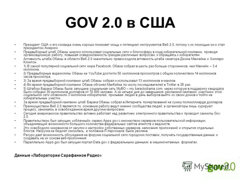 GOV 2.0 в США Президент США и его команда очень хорошо понимает мощь и потенциал инструментов Веб 2.0, потому с их помощью он и стал президентом Америки. Предвыборный штаб Обамы широко использовал социальные сети и блогосферу в ходе избирательной ком