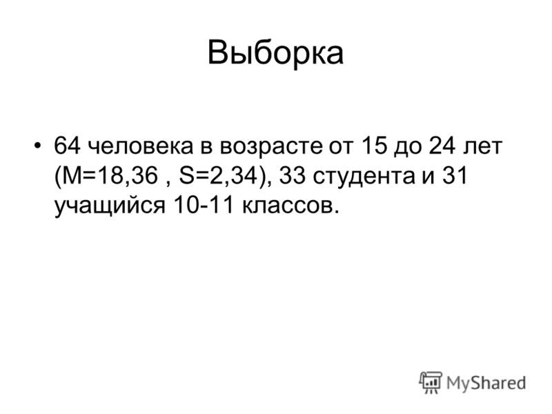 Выборка 64 человека в возрасте от 15 до 24 лет (М=18,36, S=2,34), 33 студента и 31 учащийся 10-11 классов.