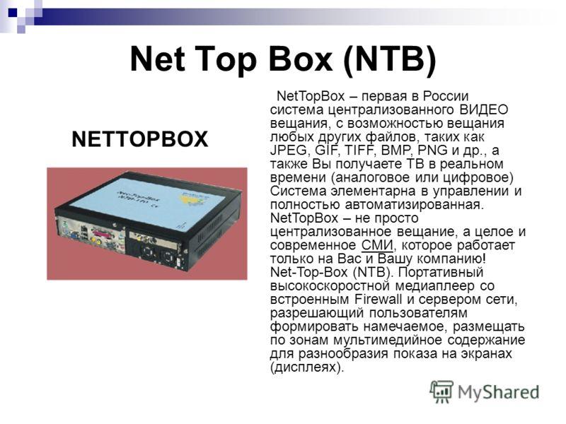 Net Top Box (NTB) NetTopBox – первая в России система централизованного ВИДЕО вещания, с возможностью вещания любых других файлов, таких как JPEG, GIF, TIFF, BMP, PNG и др., а также Вы получаете ТВ в реальном времени (аналоговое или цифровое) Система